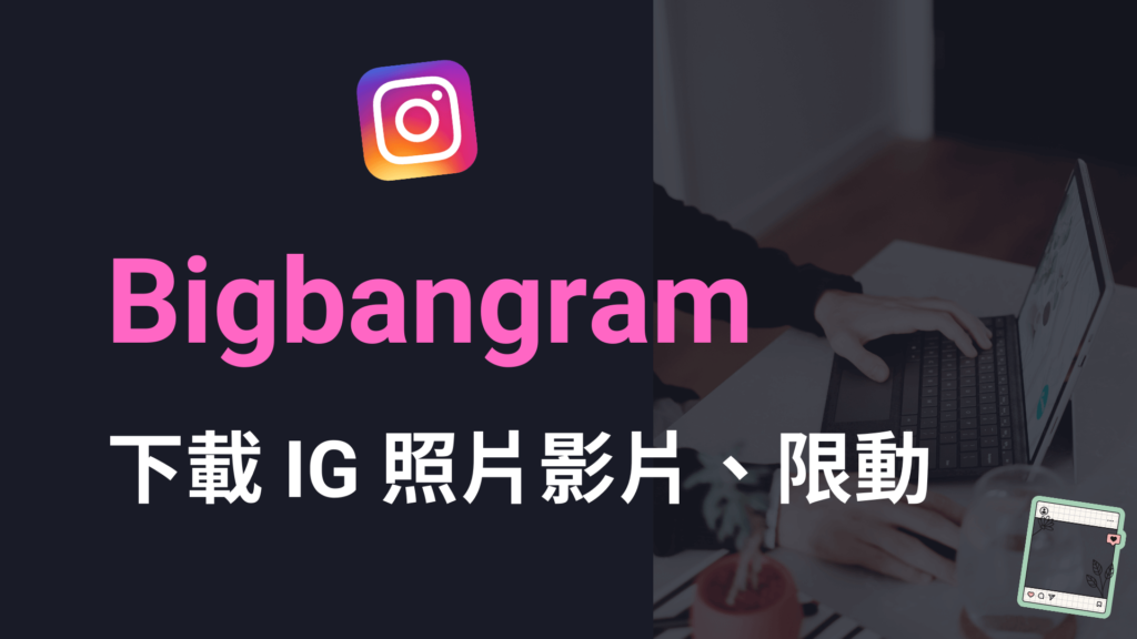 Bigbangram 一鍵下載 IG 照片影片跟 IG 限動到電腦手機!