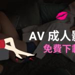 AV 影片下載:6個方法免費下載成人色情影片(含無碼A片)