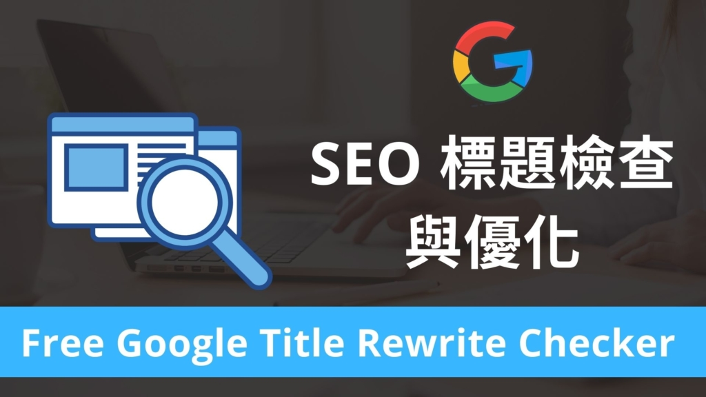 SEO 標題檢查與優化,查詢網頁標題是否被 Google 演算法修改